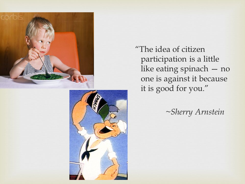 The idea of citizen participation is a little like eating spinach no one is against it because it is good for you. ~ Sherry Arnstein