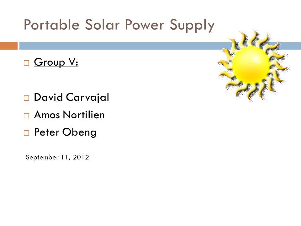 Portable Solar Power Supply Group V: David Carvajal Amos Nortilien Peter Obeng September 11, 2012