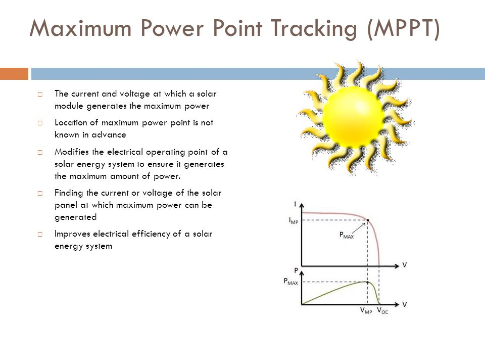 Maximum Power Point Tracking (MPPT) The current and voltage at which a solar module generates the maximum power Location of maximum power point is not