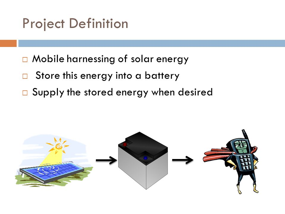 Project Definition Mobile harnessing of solar energy Store this energy into a battery Supply the stored energy when desired