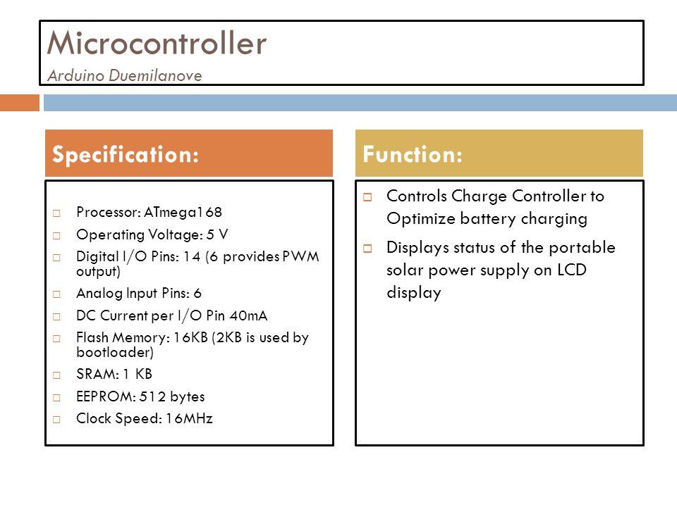 Microcontroller Arduino Duemilanove Processor: ATmega168 Operating Voltage: 5 V Digital I/O Pins: 14 (6 provides PWM output) Analog Input Pins: 6 DC C