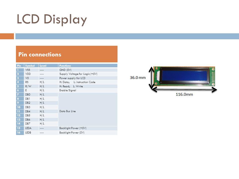 LCD Display PinSymbolLevelFunctions 1VSS----GND (0V) 2VDD----Supply Voltage for Logic (+5V) 3V0----Power supply for LCD 4RSH/LH: Data; L: instruction
