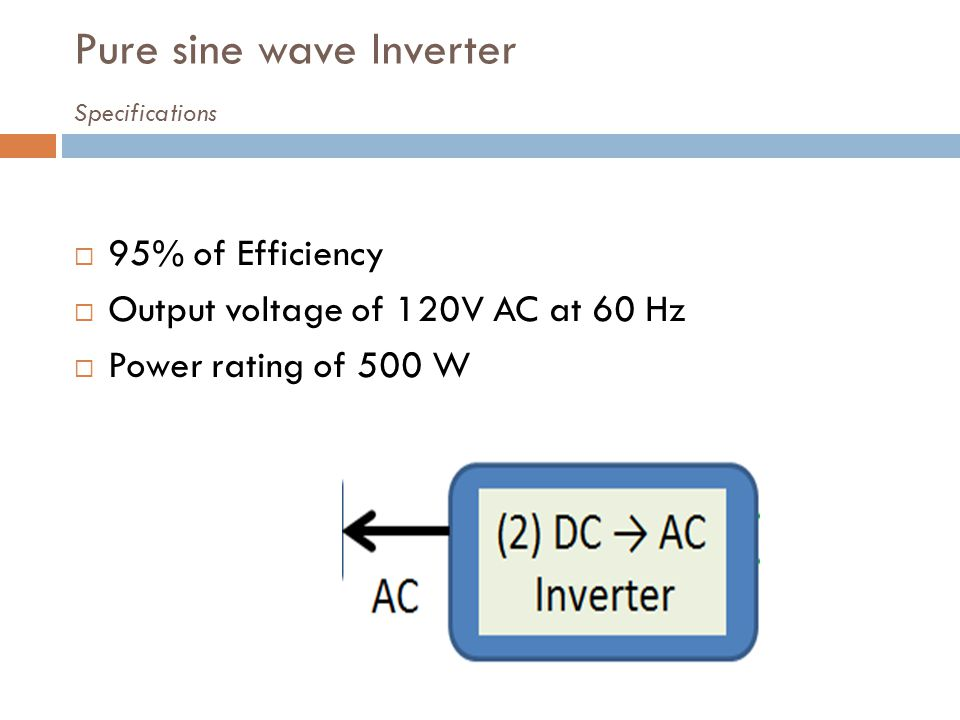Pure sine wave Inverter Specifications 95% of Efficiency Output voltage of 120V AC at 60 Hz Power rating of 500 W