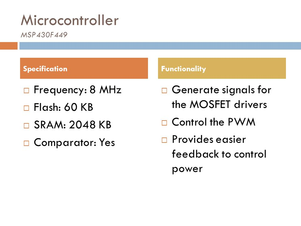 Microcontroller MSP430F449 Frequency: 8 MHz Flash: 60 KB SRAM: 2048 KB Comparator: Yes Generate signals for the MOSFET drivers Control the PWM Provide