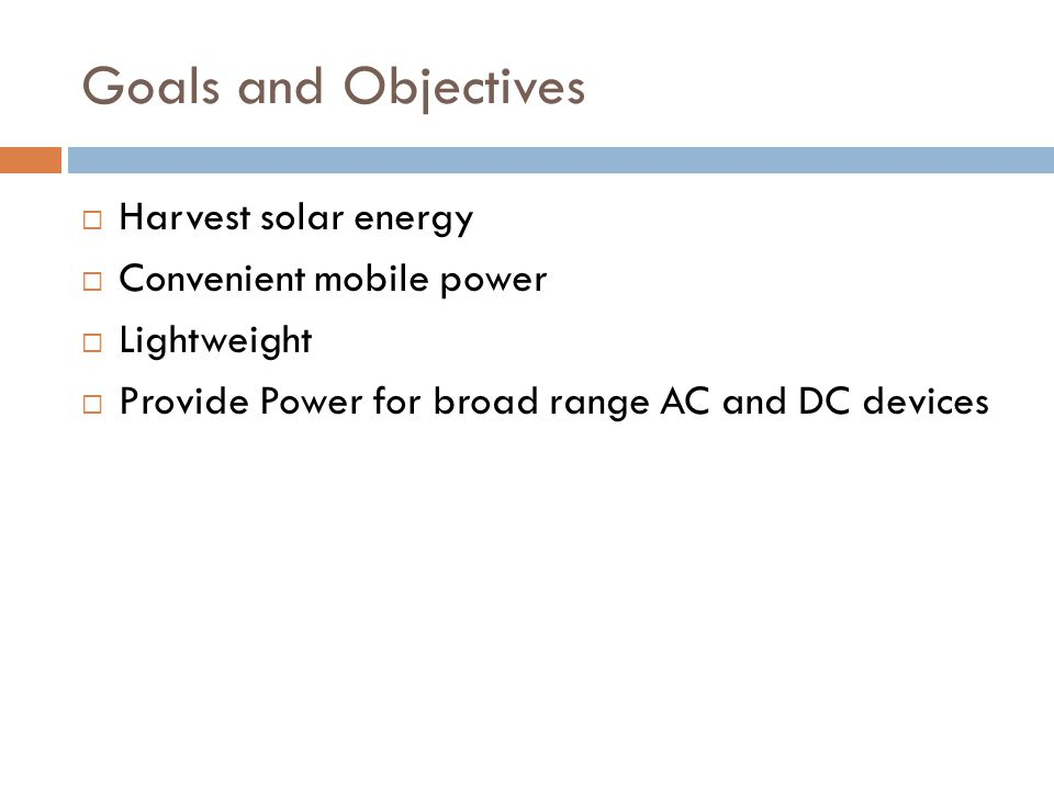 Goals and Objectives Harvest solar energy Convenient mobile power Lightweight Provide Power for broad range AC and DC devices