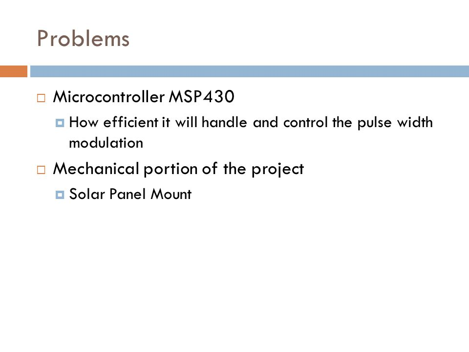 Problems Microcontroller MSP430 How efficient it will handle and control the pulse width modulation Mechanical portion of the project Solar Panel Moun