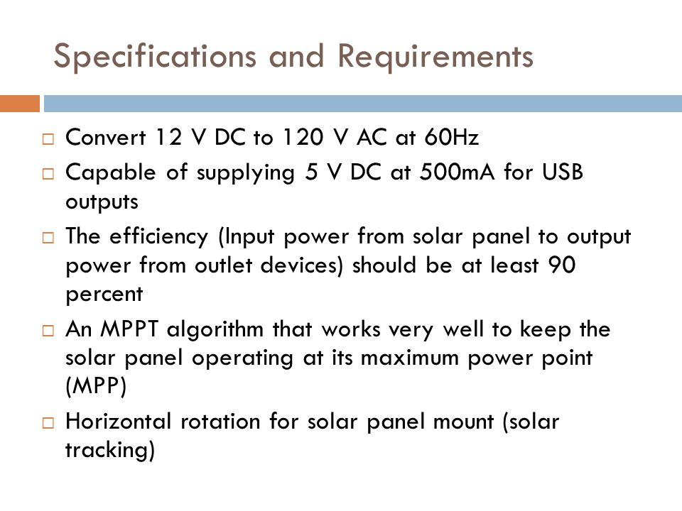 Maximum Power Point Tracking (MPPT) Algorithms Perturb and Observe: Most commonly used because of its ease of implementation Modifies the operating voltage or current of the photovoltaic panel until maximum power can be obtained Incremental Conductance: Take advantage of the fact that the slope of the power-voltage curve is zero at the maximum power point - The slope of the power voltage curve is positive at the left of the MPP and negative at the right of the MPP MPP is found by comparing the instantaneous conductance (I/V) to the incremental conductance ( Δ I/ Δ V) When MPP is obtained, the solar module maintains this power unless a change in Δ I occurs.
