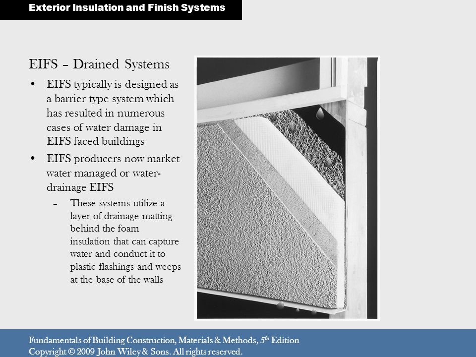EIFS – Drained Systems EIFS typically is designed as a barrier type system which has resulted in numerous cases of water damage in EIFS faced buildings EIFS producers now market water managed or water- drainage EIFS –These systems utilize a layer of drainage matting behind the foam insulation that can capture water and conduct it to plastic flashings and weeps at the base of the walls Fundamentals of Building Construction, Materials & Methods, 5 th Edition Copyright © 2009 John Wiley & Sons.