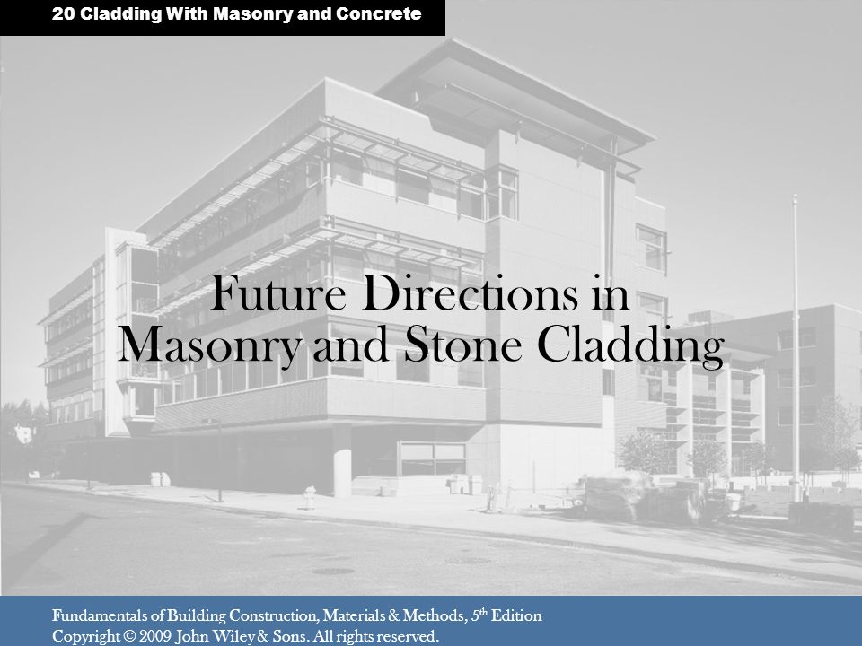 Future Directions in Masonry and Stone Cladding Fundamentals of Building Construction, Materials & Methods, 5 th Edition Copyright © 2009 John Wiley & Sons.