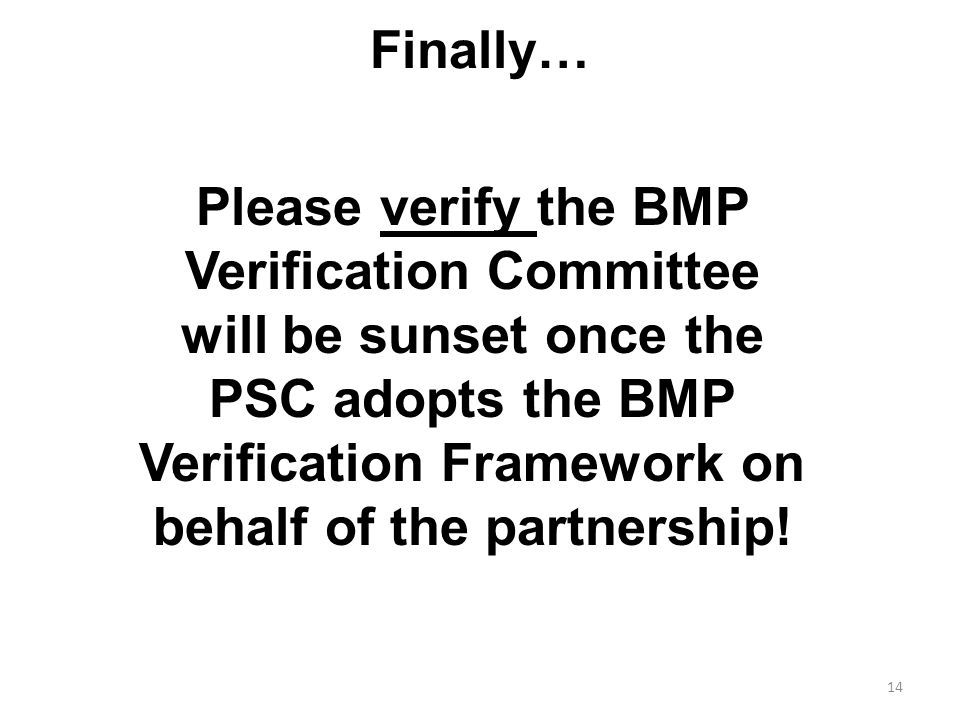 Finally… 14 Please verify the BMP Verification Committee will be sunset once the PSC adopts the BMP Verification Framework on behalf of the partnership!