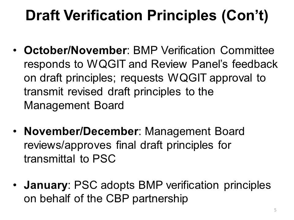 Draft Verification Principles (Cont) October/November: BMP Verification Committee responds to WQGIT and Review Panels feedback on draft principles; requests WQGIT approval to transmit revised draft principles to the Management Board November/December: Management Board reviews/approves final draft principles for transmittal to PSC January: PSC adopts BMP verification principles on behalf of the CBP partnership 5