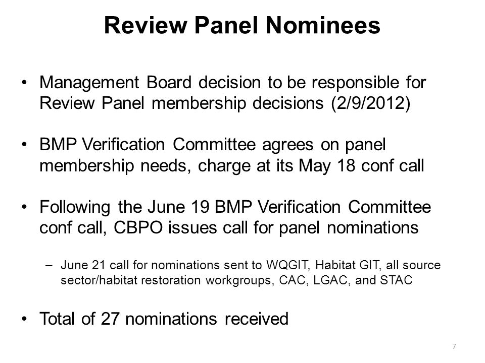 Review Panel Nominees Management Board decision to be responsible for Review Panel membership decisions (2/9/2012) BMP Verification Committee agrees on panel membership needs, charge at its May 18 conf call Following the June 19 BMP Verification Committee conf call, CBPO issues call for panel nominations –June 21 call for nominations sent to WQGIT, Habitat GIT, all source sector/habitat restoration workgroups, CAC, LGAC, and STAC Total of 27 nominations received 7