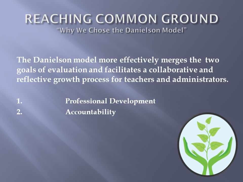 The Danielson model more effectively merges the two goals of evaluation and facilitates a collaborative and reflective growth process for teachers and administrators.