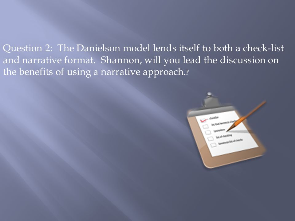 Question 2: The Danielson model lends itself to both a check-list and narrative format. Shannon, will you lead the discussion on the benefits of using