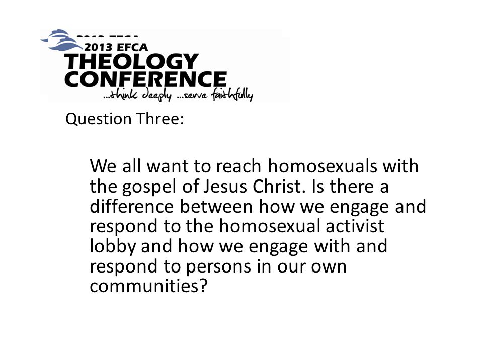 Question Three: We all want to reach homosexuals with the gospel of Jesus Christ.