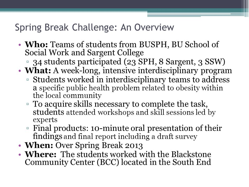 Who: Teams of students from BUSPH, BU School of Social Work and Sargent College 34 students participated (23 SPH, 8 Sargent, 3 SSW) What: A week-long, intensive interdisciplinary program Students worked in interdisciplinary teams to address a specific public health problem related to obesity within the local community To acquire skills necessary to complete the task, students attended workshops and skill sessions led by experts Final products: 10-minute oral presentation of their findings and final report including a draft survey When: Over Spring Break 2013 Where: The students worked with the Blackstone Community Center (BCC) located in the South End Spring Break Challenge: An Overview