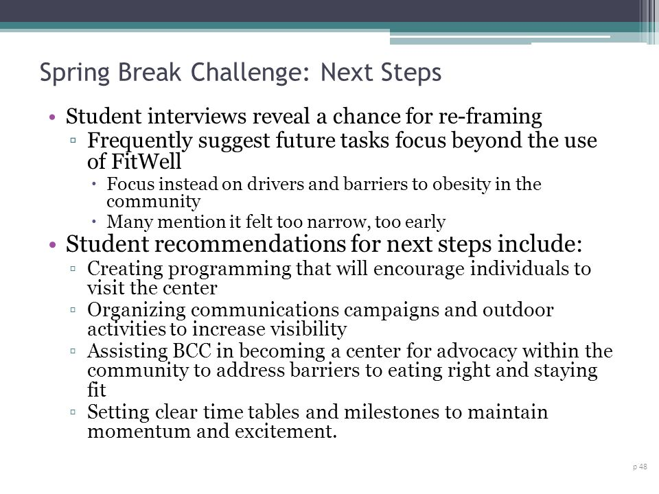 Spring Break Challenge: Next Steps p 48 Student interviews reveal a chance for re-framing Frequently suggest future tasks focus beyond the use of FitWell Focus instead on drivers and barriers to obesity in the community Many mention it felt too narrow, too early Student recommendations for next steps include: Creating programming that will encourage individuals to visit the center Organizing communications campaigns and outdoor activities to increase visibility Assisting BCC in becoming a center for advocacy within the community to address barriers to eating right and staying fit Setting clear time tables and milestones to maintain momentum and excitement.