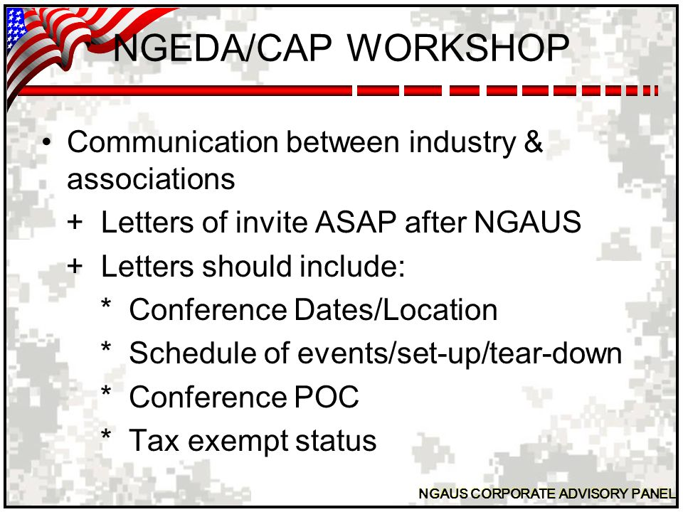 NGAUS CORPORATE ADVISORY PANEL NGEDA/CAP WORKSHOP Communication between industry & associations + Letters of invite ASAP after NGAUS + Letters should include: * Conference Dates/Location * Schedule of events/set-up/tear-down * Conference POC * Tax exempt status
