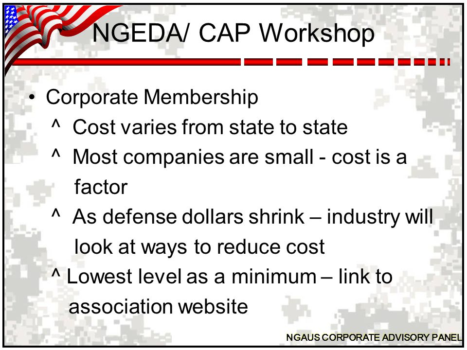 NGAUS CORPORATE ADVISORY PANEL NGEDA/CAP WORKSHOP Cost of booths ^ Varies- $ 40 to $ 1,000 ^ Look at a reasonable cost with larger booths and those with a premium location costing a little more.