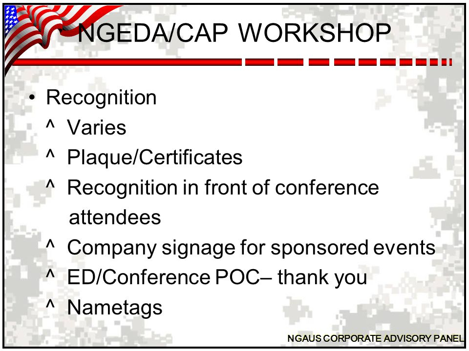 NGAUS CORPORATE ADVISORY PANEL NGEDA/CAP WORKSHOP Recognition ^ Varies ^ Plaque/Certificates ^ Recognition in front of conference attendees ^ Company signage for sponsored events ^ ED/Conference POC– thank you ^ Nametags