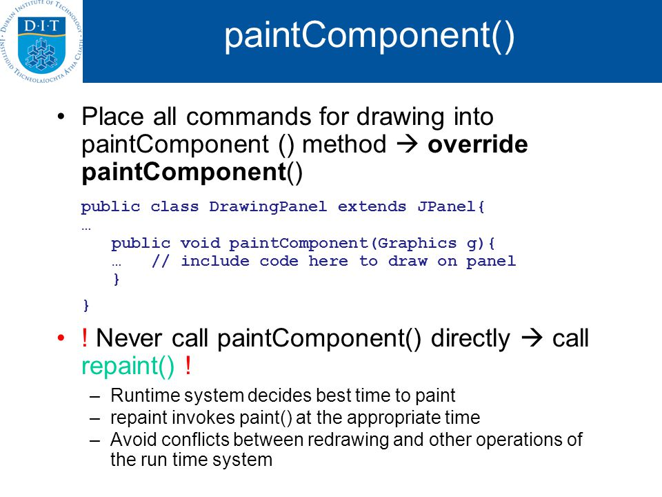paintComponent() Place all commands for drawing into paintComponent () method override paintComponent() public class DrawingPanel extends JPanel{ … public void paintComponent(Graphics g){ … // include code here to draw on panel } } .