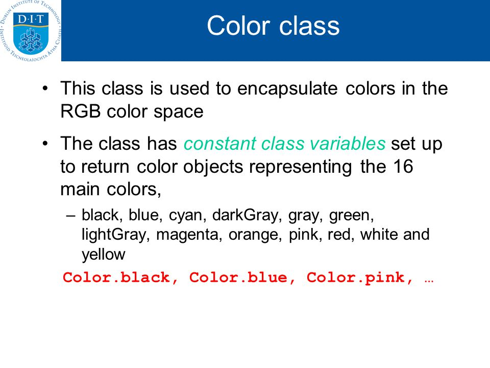 Color class This class is used to encapsulate colors in the RGB color space The class has constant class variables set up to return color objects representing the 16 main colors, –black, blue, cyan, darkGray, gray, green, lightGray, magenta, orange, pink, red, white and yellow Color.black, Color.blue, Color.pink, …