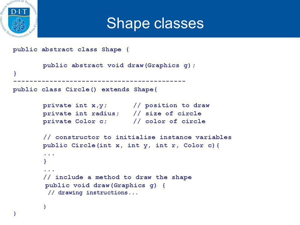 Shape classes public abstract class Shape { public abstract void draw(Graphics g); } ------------------------------------------- public class Circle() extends Shape{ private int x,y;// position to draw private int radius; // size of circle private Color c;// color of circle // constructor to initialise instance variables public Circle(int x, int y, int r, Color c){...