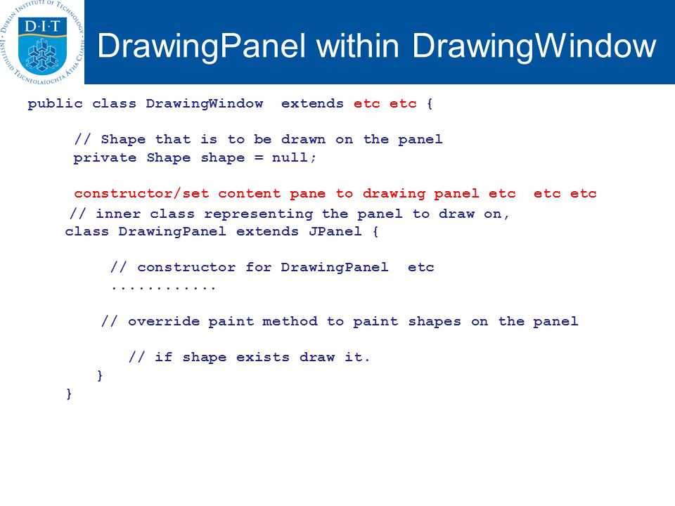 DrawingPanel within DrawingWindow public class DrawingWindow extends etc etc { // Shape that is to be drawn on the panel private Shape shape = null; constructor/set content pane to drawing panel etc etc etc // inner class representing the panel to draw on, class DrawingPanel extends JPanel { // constructor for DrawingPanel etc............