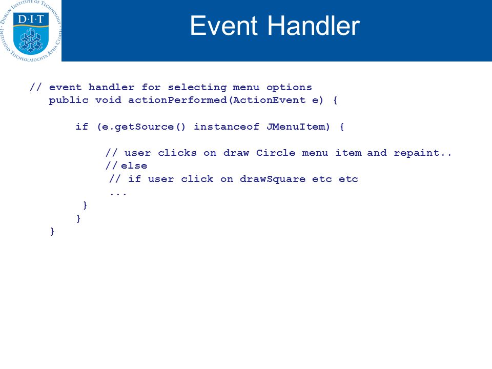 Event Handler // event handler for selecting menu options public void actionPerformed(ActionEvent e) { if (e.getSource() instanceof JMenuItem) { // user clicks on draw Circle menu itemand repaint..