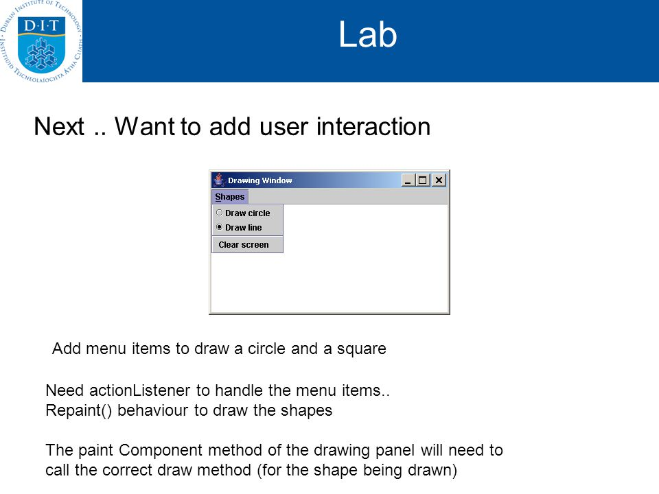 Lab Next.. Want to add user interaction Add menu items to draw a circle and a square Need actionListener to handle the menu items.. Repaint() behaviou