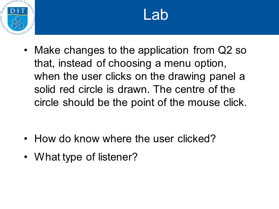 Lab Make changes to the application from Q2 so that, instead of choosing a menu option, when the user clicks on the drawing panel a solid red circle is drawn.