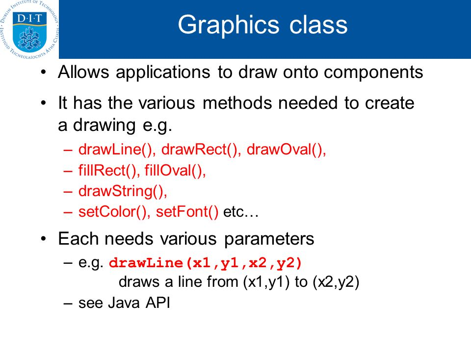 Graphics class Allows applications to draw onto components It has the various methods needed to create a drawing e.g.