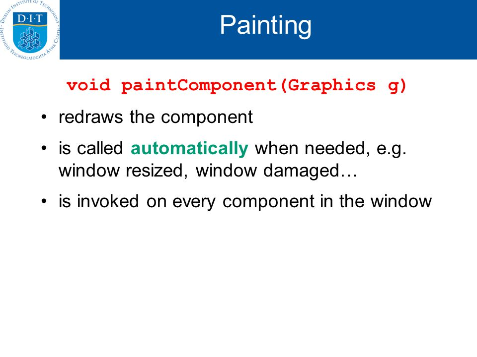 Painting void paintComponent(Graphics g) redraws the component is called automatically when needed, e.g.