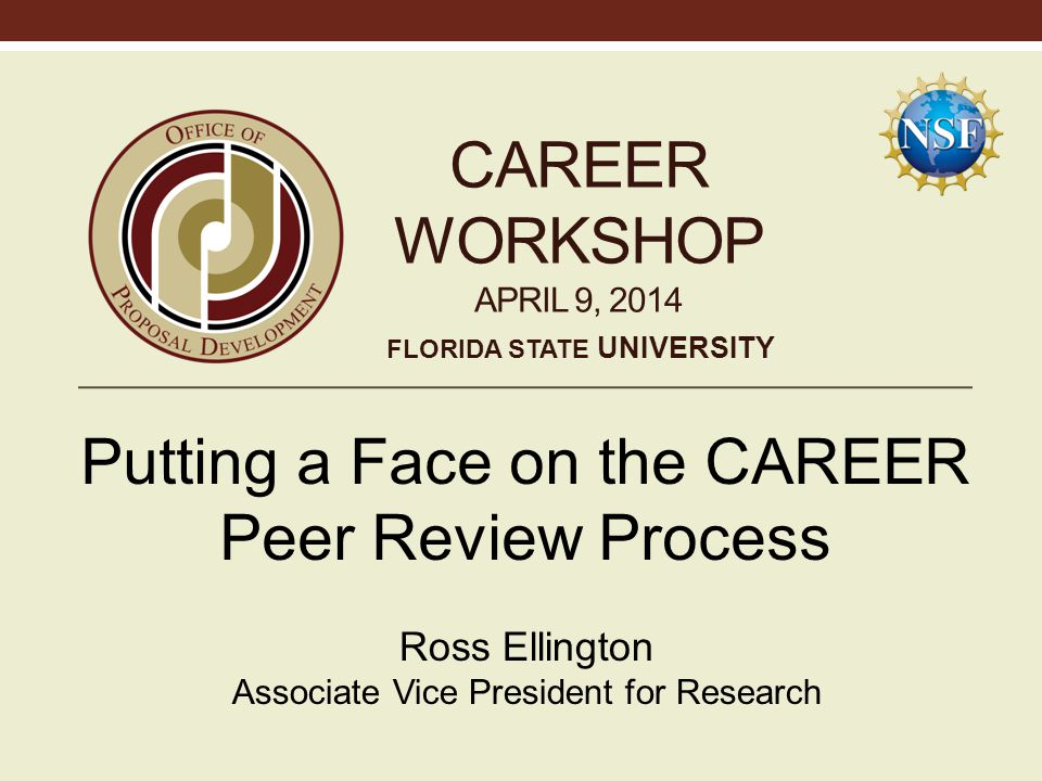 CAREER WORKSHOP APRIL 9, 2014 Putting a Face on the CAREER Peer Review Process Ross Ellington Associate Vice President for Research FLORIDA STATE UNIVERSITY