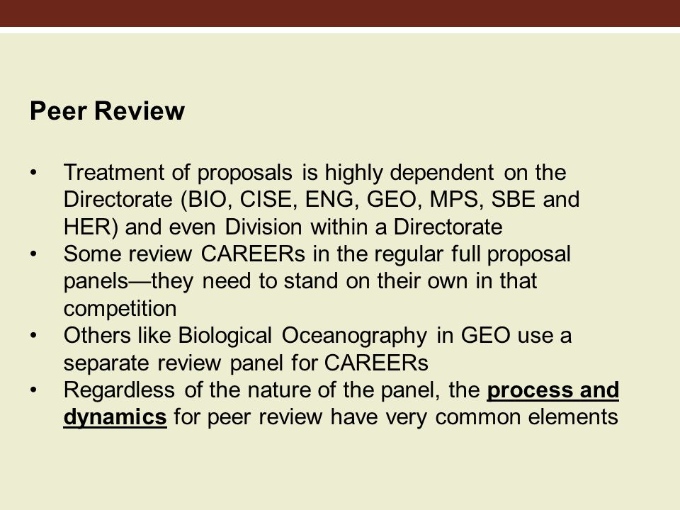 Peer Review Treatment of proposals is highly dependent on the Directorate (BIO, CISE, ENG, GEO, MPS, SBE and HER) and even Division within a Directorate Some review CAREERs in the regular full proposal panelsthey need to stand on their own in that competition Others like Biological Oceanography in GEO use a separate review panel for CAREERs Regardless of the nature of the panel, the process and dynamics for peer review have very common elements