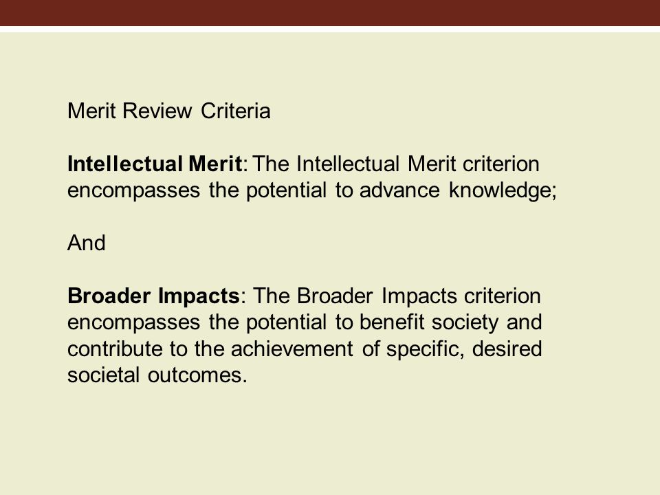 Merit Review Criteria Intellectual Merit: The Intellectual Merit criterion encompasses the potential to advance knowledge; And Broader Impacts: The Broader Impacts criterion encompasses the potential to benefit society and contribute to the achievement of specific, desired societal outcomes.