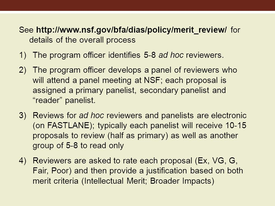 5) After panelists have uploaded their reviews, they will have access to the reviews of the ad hoc reviewers and those of the other panelist 6) The panel usually meets ~3 months after the target date; each proposal is treated as follows: Primary gives his/her evaluation and rating Secondary gives his/her evaluation rating and then summarizes the ad hoc reviews There is general discussion about the proposal and a rating is arrived at Ratings- High Priority, Medium Priority, Low Priority, Not Competitive (done on a PowerPoint slide; relative position within a rating category is important)