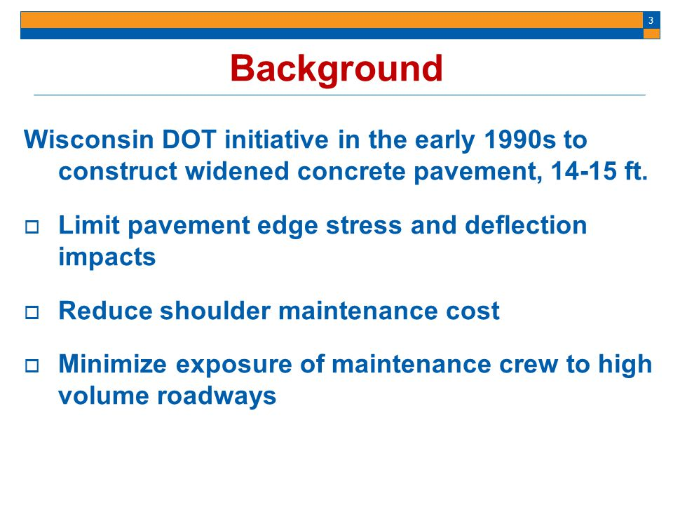 3 Background Wisconsin DOT initiative in the early 1990s to construct widened concrete pavement, 14-15 ft. Limit pavement edge stress and deflection i