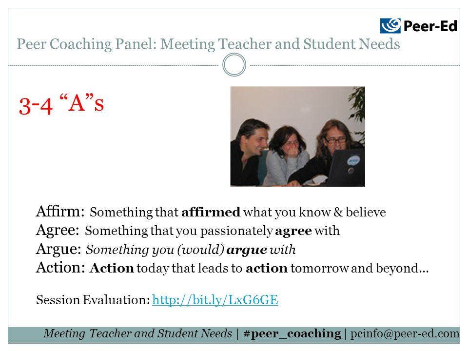 Meeting Teacher and Student Needs | #peer_coaching | 3-4 As Peer Coaching Panel: Meeting Teacher and Student Needs Affirm: Something that affirmed what you know & believe Agree: Something that you passionately agree with Argue: Something you (would) argue with Action: Action today that leads to action tomorrow and beyond...
