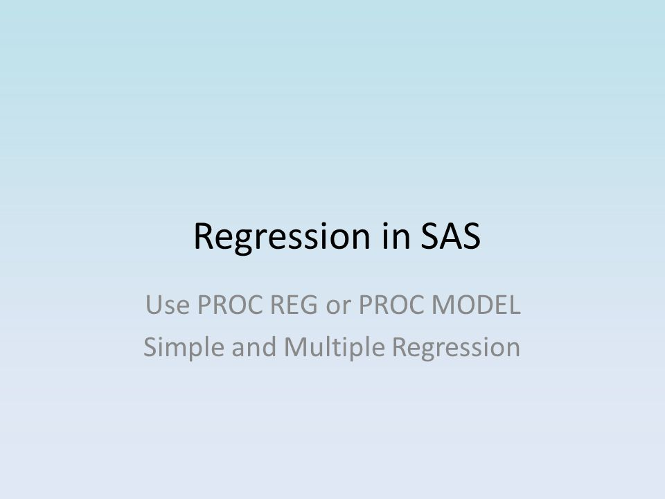 Regression in SAS Use PROC REG or PROC MODEL Simple and Multiple Regression