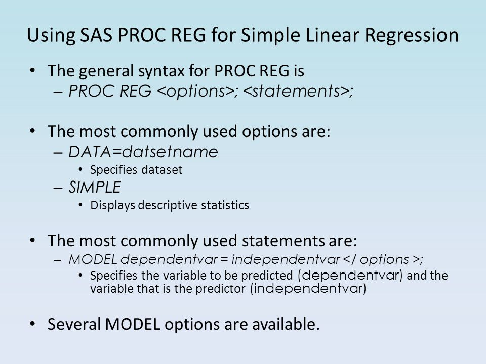 Using SAS PROC REG for Simple Linear Regression The general syntax for PROC REG is – PROC REG ; ; The most commonly used options are: – DATA=datsetname Specifies dataset – SIMPLE Displays descriptive statistics The most commonly used statements are: – MODEL dependentvar = independentvar ; Specifies the variable to be predicted (dependentvar) and the variable that is the predictor (independentvar) Several MODEL options are available.