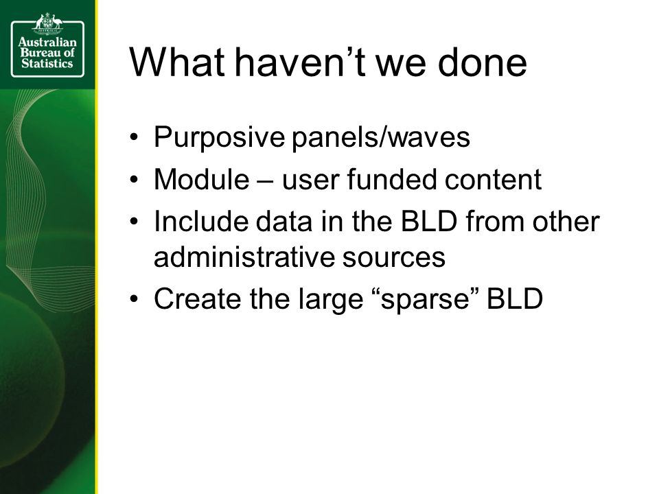 What havent we done Purposive panels/waves Module – user funded content Include data in the BLD from other administrative sources Create the large sparse BLD