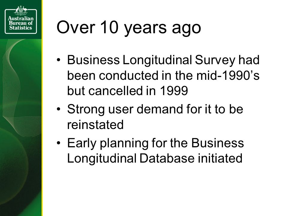 Over 10 years ago Business Longitudinal Survey had been conducted in the mid-1990s but cancelled in 1999 Strong user demand for it to be reinstated Early planning for the Business Longitudinal Database initiated