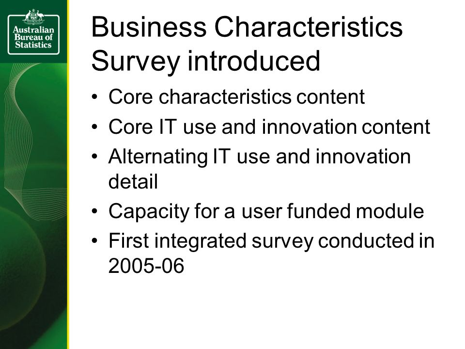 Business Characteristics Survey introduced Core characteristics content Core IT use and innovation content Alternating IT use and innovation detail Capacity for a user funded module First integrated survey conducted in