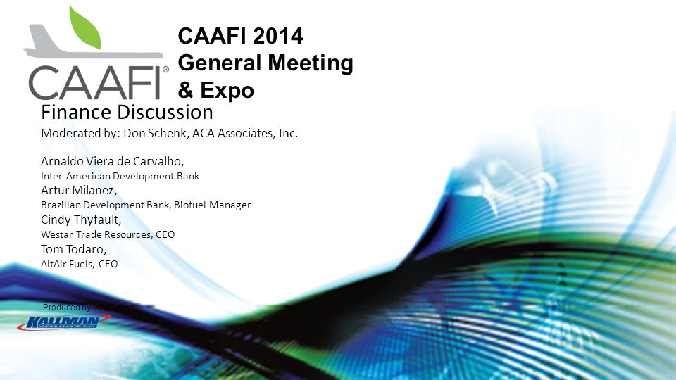 Produced by CAAFI 2014 General Meeting & Expo Finance Discussion Moderated by: Don Schenk, ACA Associates, Inc.