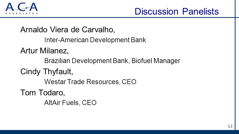 Discussion Panelists Arnaldo Viera de Carvalho, Inter-American Development Bank Artur Milanez, Brazilian Development Bank, Biofuel Manager Cindy Thyfault, Westar Trade Resources, CEO Tom Todaro, AltAir Fuels, CEO 13