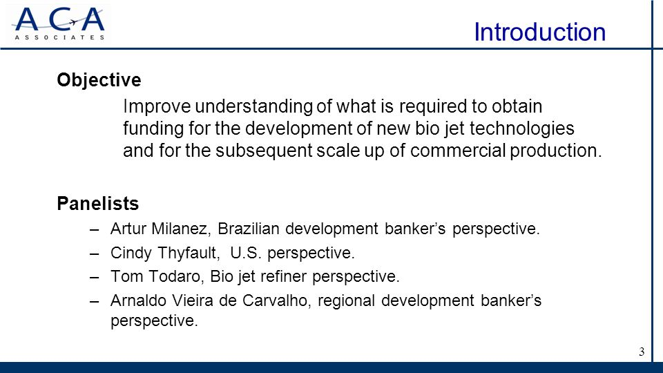 3 Introduction Objective Improve understanding of what is required to obtain funding for the development of new bio jet technologies and for the subsequent scale up of commercial production.