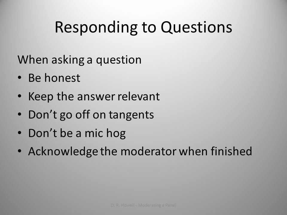 Responding to Questions When asking a question Be honest Keep the answer relevant Dont go off on tangents Dont be a mic hog Acknowledge the moderator when finished D.