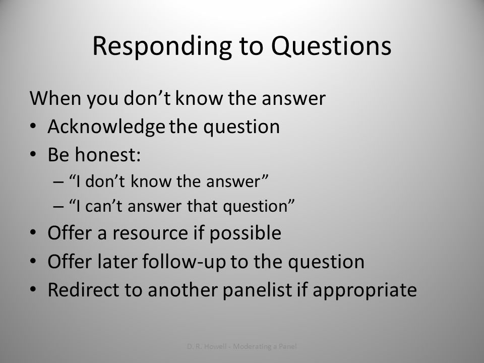 Responding to Questions When you dont know the answer Acknowledge the question Be honest: – I dont know the answer – I cant answer that question Offer a resource if possible Offer later follow-up to the question Redirect to another panelist if appropriate D.