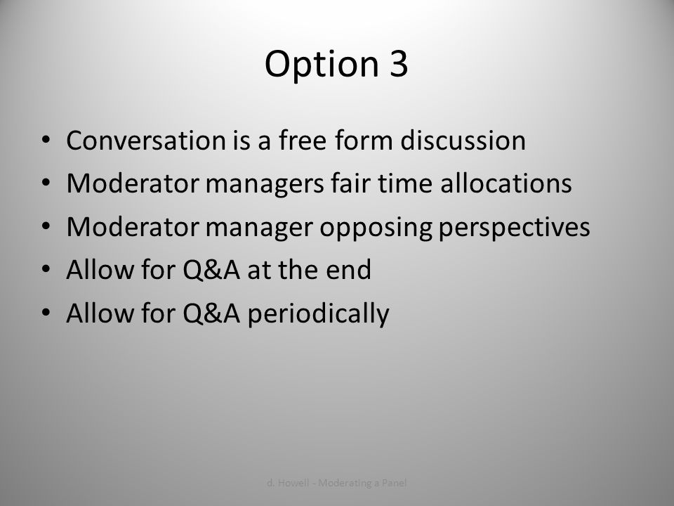 Option 3 Conversation is a free form discussion Moderator managers fair time allocations Moderator manager opposing perspectives Allow for Q&A at the end Allow for Q&A periodically d.
